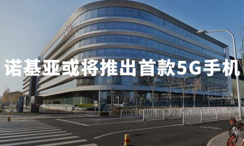 诺基亚或将推出首款5G手机,2020年中国5G手机产业发展现状及趋势分析