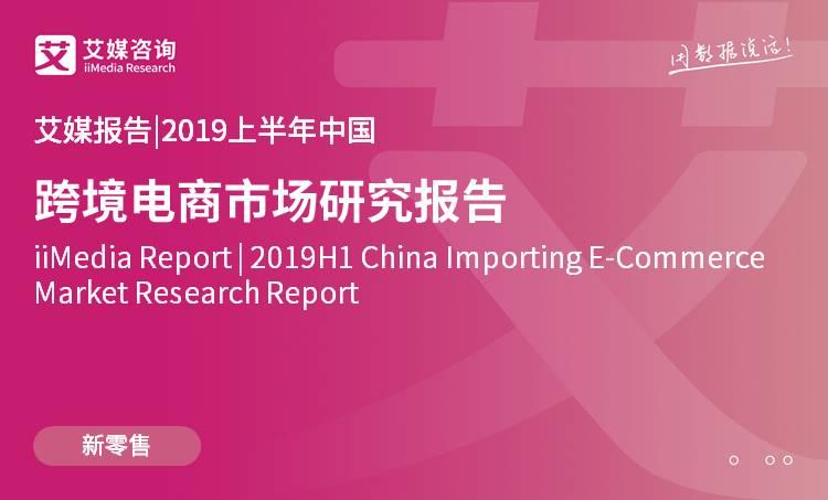 艾媒报告|2019上半年中国跨境电商市场研究报告