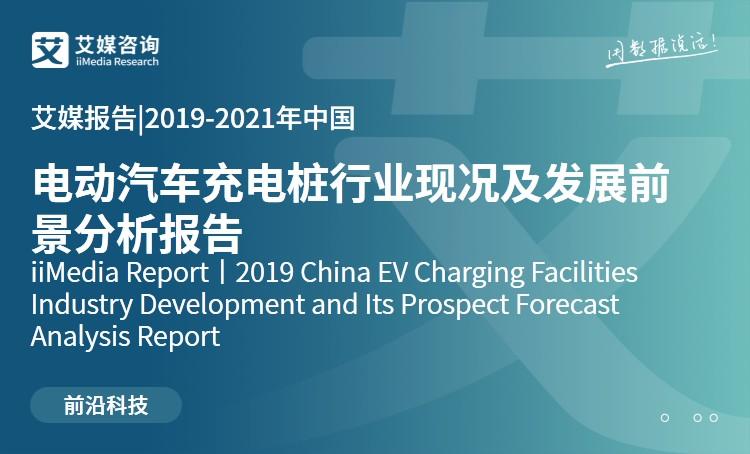 艾媒报告|2019-2021年中国电动汽车充电桩行业现况及发展前景分析报告