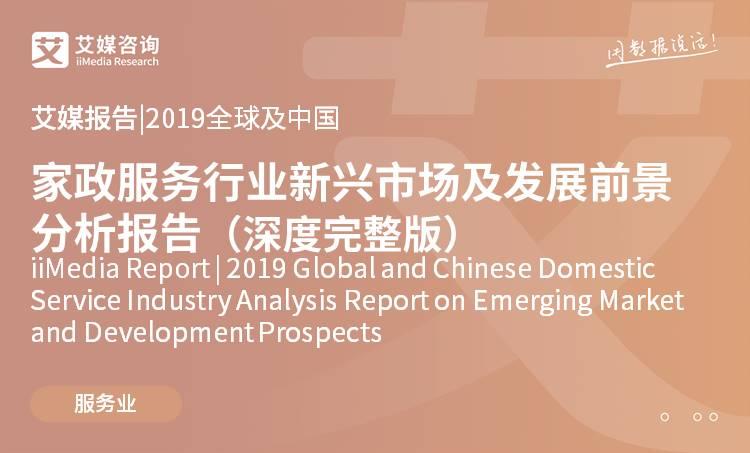 艾媒报告 |2019全球及中国家政服务行业新兴市场及发展前景分析报告(深度完整版)