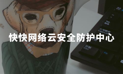 快快网络云安全防护中心:全场景防护,保障企业网络安全