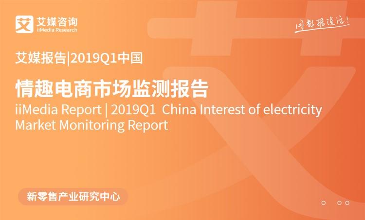 艾媒报告 |2019Q1中国情趣电商市场监测报告