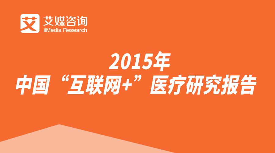 """艾媒咨询:2015年中国""""互联网+""""医疗研究报告"""