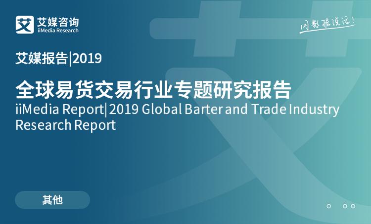 艾媒报告|2019全球易货交易行业专题研究报告