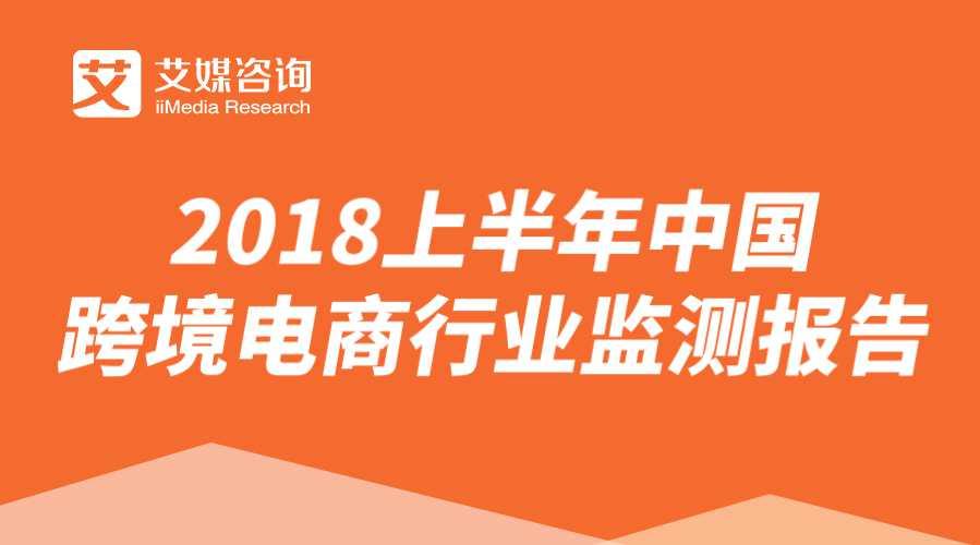 艾媒报告 | 2018上半年中国跨境电商行业监测报告