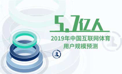 体育行业数据分析:预计2019年中国互联网体育用户规模达5.7亿人