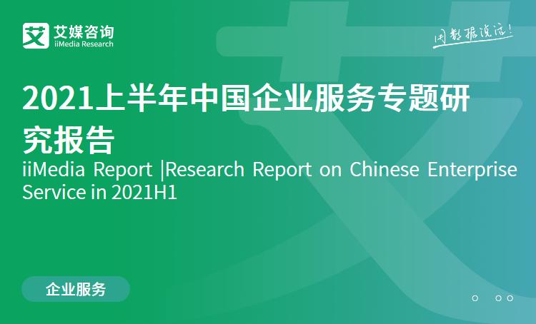 艾媒咨询|2021上半年中国企业服务专题研究报告