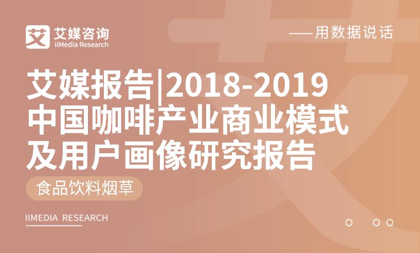 艾媒报告|2018-2019中国咖啡产业商业模式及用户画像研究报告