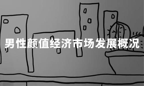 2020中国男性颜值经济市场发展概况及趋势分析