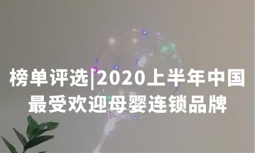《2020上半年中国最受欢迎母婴连锁品牌》榜单评选启动