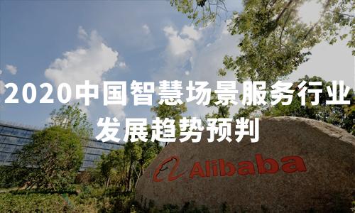 2020中国智慧场景服务行业发展趋势预判