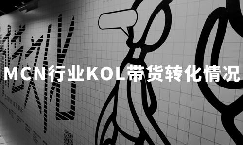 2019-2020年中国MCN行业融资及KOL带货转化情况分析