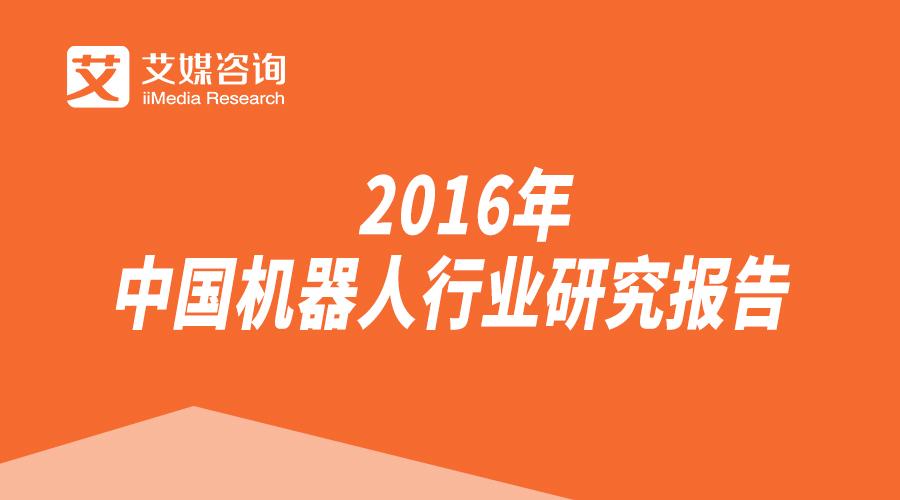 艾媒报告丨《2016年中国机器人行业研究报告》