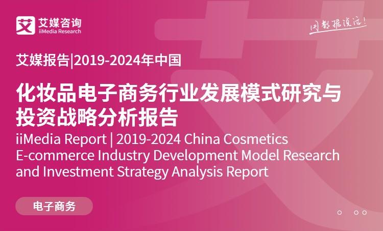 艾媒报告|2019-2024年中国化妆品电子商务行业发展模式研究与投资战略分析报告