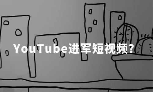 YouTube进军短视频?短视频海外布局情况及内容发展创新趋势分析