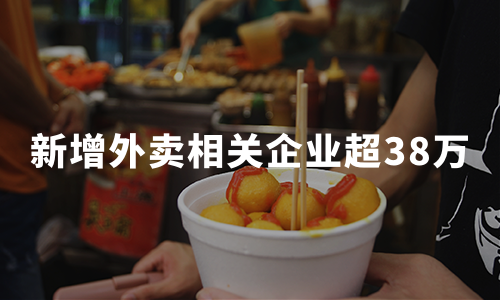 新增外卖相关企业超38万,2020中国餐饮外卖市场发展趋势分析
