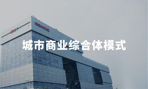 2019-2020全球及中国城市商业综合体模式及典型案例分析