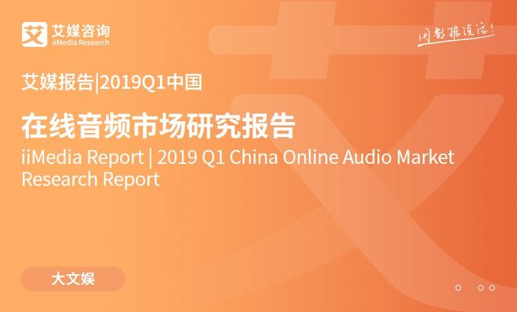 艾媒报告 |2019Q1中国在线音频市场研究报告