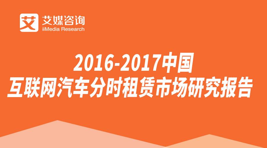 艾媒报告丨2016-2017中国互联网汽车分时租赁市场研究报告
