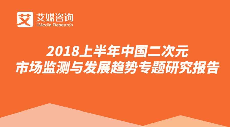 艾媒报告 2018上半年中国二次元市场监测与发展趋势专题研究报告