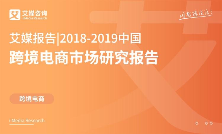 艾媒报告 | 2018-2019中国跨境电商市场研究报告