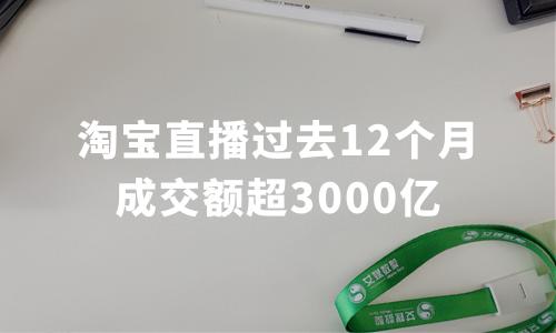 过去12个月成交额超3000亿,淘宝直播平台运行数据分析