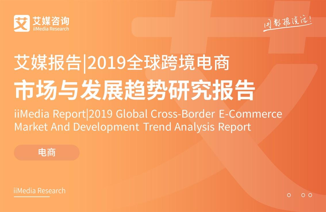 艾媒报告 | 2019全球跨境电商市场与发展趋势研究报告