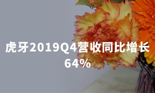 财报解读 | 虎牙2019Q4营收同比增长64%,直播业务吸金23.46亿,月活用户超1.5亿