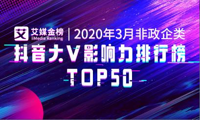 艾媒金榜|《2020年3月非政企类抖音大V影响力排行榜TOP50》公布,搞笑类大V及明星更受欢迎