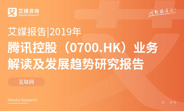艾媒报告 |2019年腾讯控股(0700.HK)业务解读及发展趋势研究报告