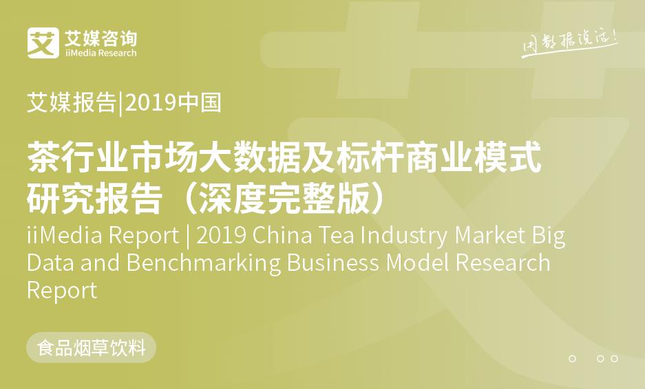 艾媒报告 |2019中国茶行业市场大数据及标杆商业模式研究报告(深度完整版)