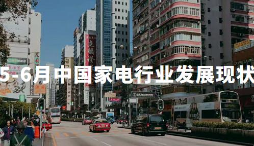 2020年5-6月中国家电行业发展现状及趋势分析