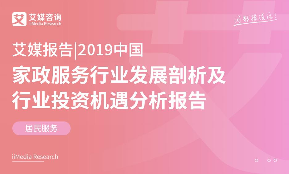艾媒报告 |2019中国家政服务行业发展剖析及行业投资机遇分析报告