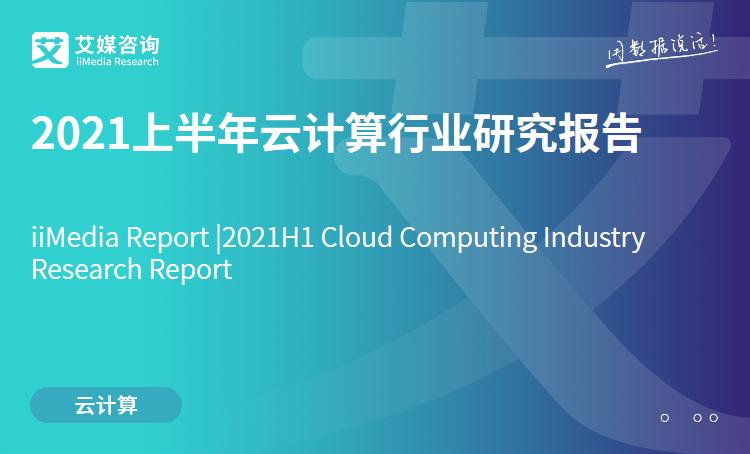 艾媒咨询|2021上半年云计算行业研究报告