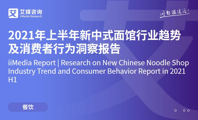 艾媒咨询 2021年上半年新中式面馆行业趋势及消费者行为洞察报告