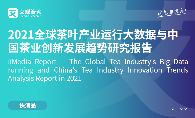 艾媒咨询|2021全球茶叶产业运行大数据与中国茶业创新发展趋势研究报告