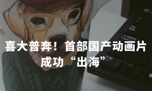 """喜大普奔!首部国产动画片成功""""出海"""""""
