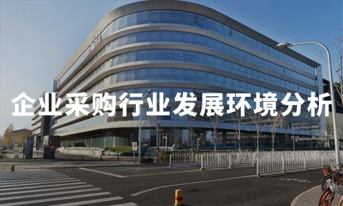2019年中国企业采购行业发展环境及产业图谱分析