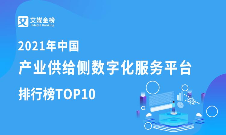 艾媒金榜|2021年中国产业供给端数字化服务平台排行榜TOP10