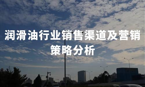 2020年中国润滑油行业销售渠道及营销策略分析
