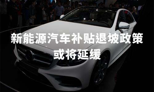 新能源汽车补贴退坡政策或将延缓,2019中国新能源汽车产业现状分析