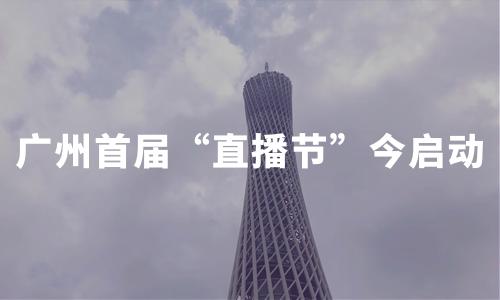 """全城开播!广州首届""""直播节""""今日启动,3天超20万场直播"""