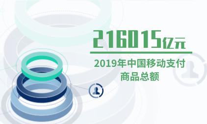 移动支付行业数据分析:2019年中国移动支付商品总额为216015亿元