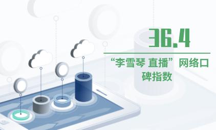 """直播带货数据分析:""""李雪琴 直播""""网络口碑指数为36.4"""