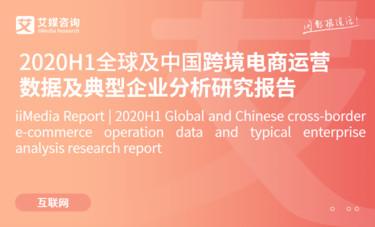 艾媒咨询|2020H1全球及中国跨境电商运营数据及典型企业分析研究报告