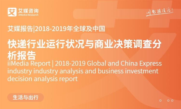 艾媒报告 |2018-2019年全球及中国快递行业运行状况与商业决策调查分析报告