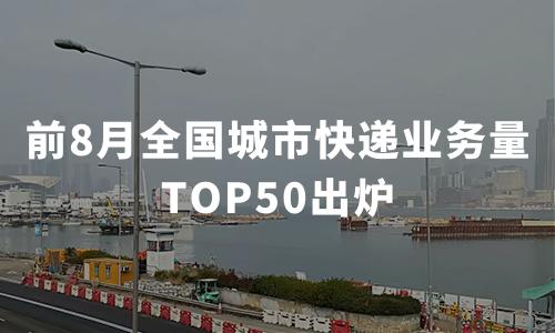 2020年前8月全国城市快递业务量TOP50出炉,金华(义乌)、广州等城市领跑