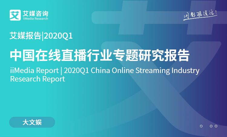 艾媒报告|2020Q1中国在线直播行业专题研究报告