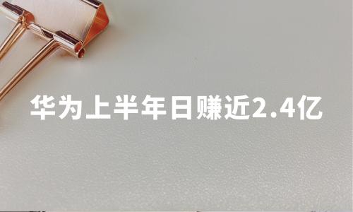 华为财报亮眼:上半年日赚近2.4亿,消费者业务占营收半壁江山