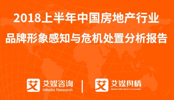 艾媒舆情 | 2018上半年中国房地产行业品牌形象感知与危机处置分析报告